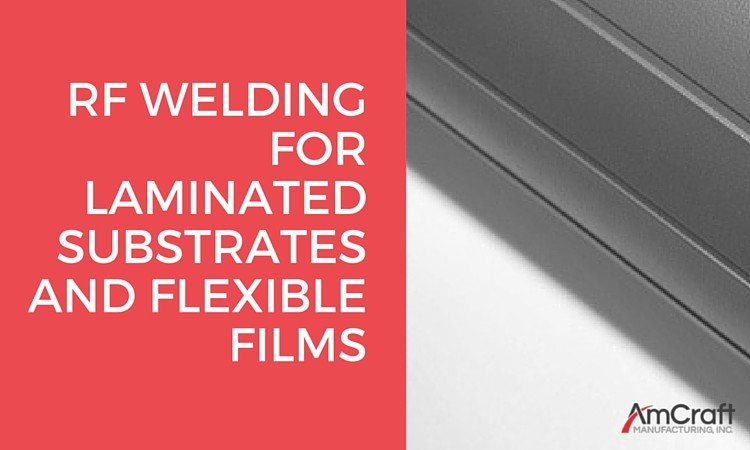 RF Welding for Laminated Substrates and Flexible Films